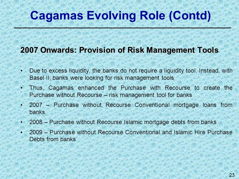 23 Cagamas Evolving Role (Contd) 2007 Onwards: Provision of Risk Management Tools Due to excess liquidity, the banks do not require a liquidity tool.