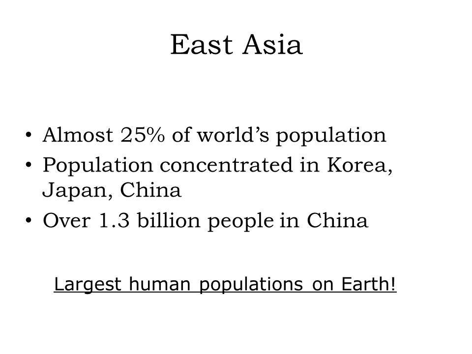 East Asia Almost 25% of worlds population Population concentrated in Korea, Japan, China Over 1.3 billion people in China Largest human populations on