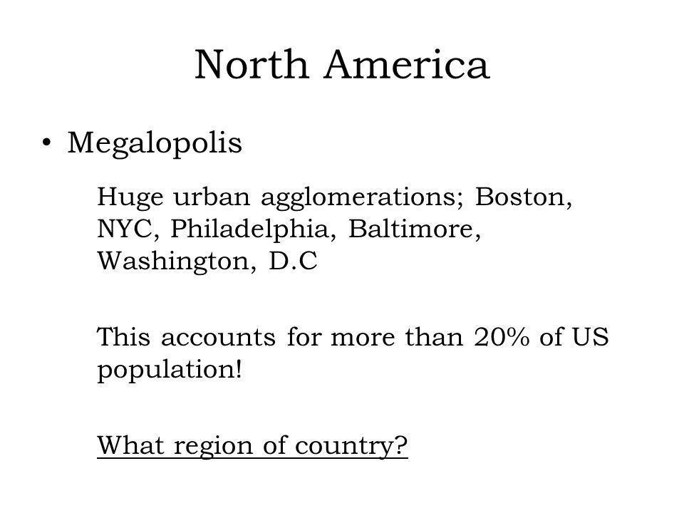 North America Megalopolis Huge urban agglomerations; Boston, NYC, Philadelphia, Baltimore, Washington, D.C This accounts for more than 20% of US popul