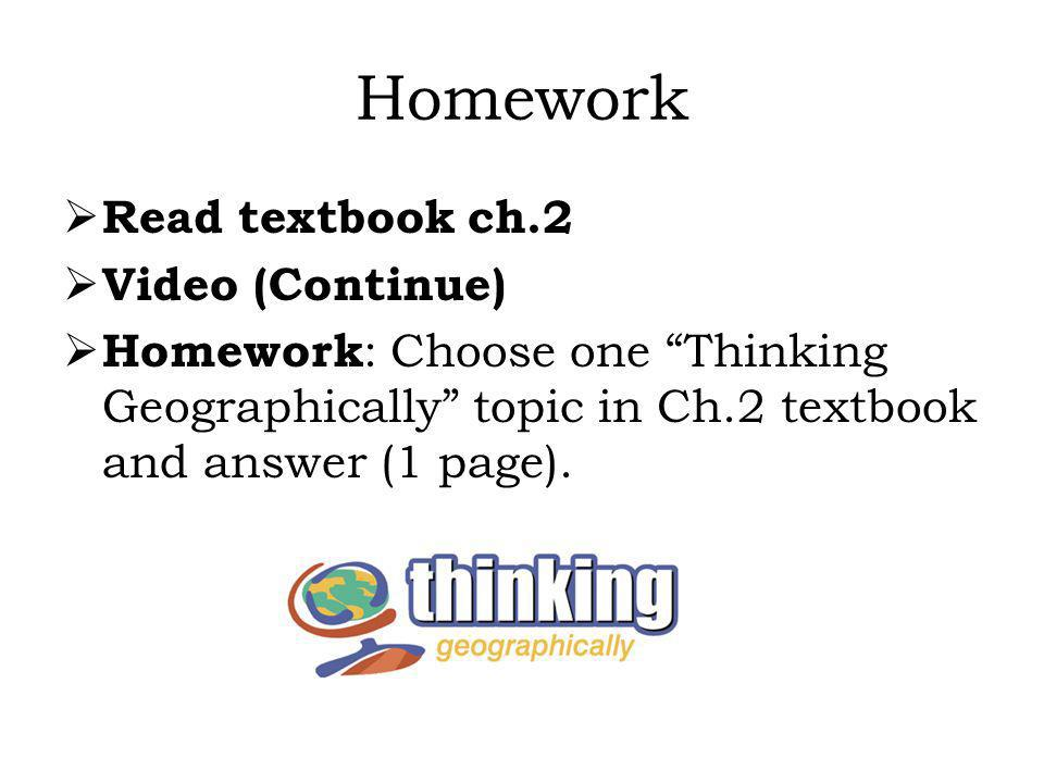 Homework Read textbook ch.2 Video (Continue) Homework : Choose one Thinking Geographically topic in Ch.2 textbook and answer (1 page).