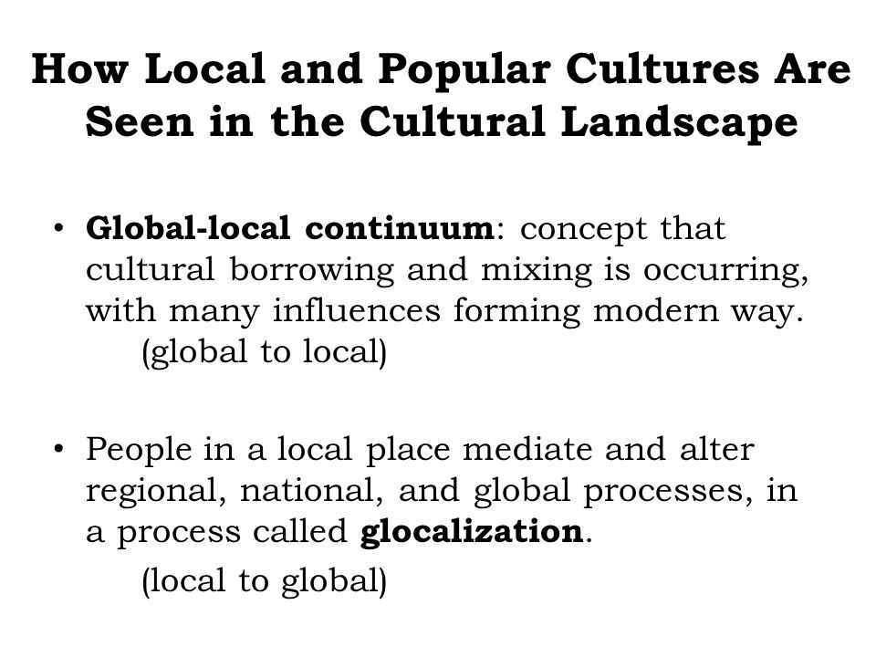 Global-local continuum : concept that cultural borrowing and mixing is occurring, with many influences forming modern way. (global to local) People in