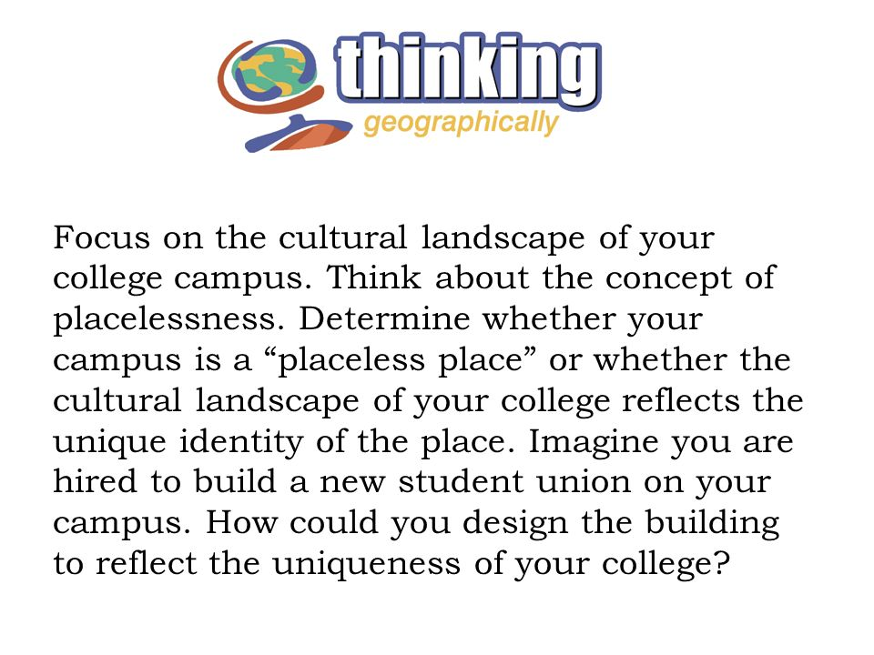 Focus on the cultural landscape of your college campus. Think about the concept of placelessness. Determine whether your campus is a placeless place o