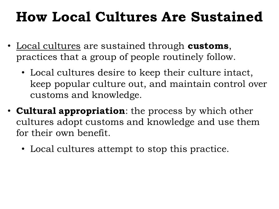 Local cultures are sustained through customs, practices that a group of people routinely follow. Local cultures desire to keep their culture intact, k