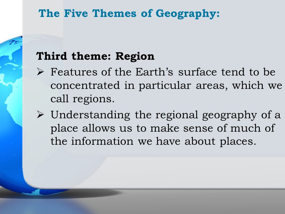 The Five Themes of Geography: Third theme: Region Features of the Earths surface tend to be concentrated in particular areas, which we call regions. U