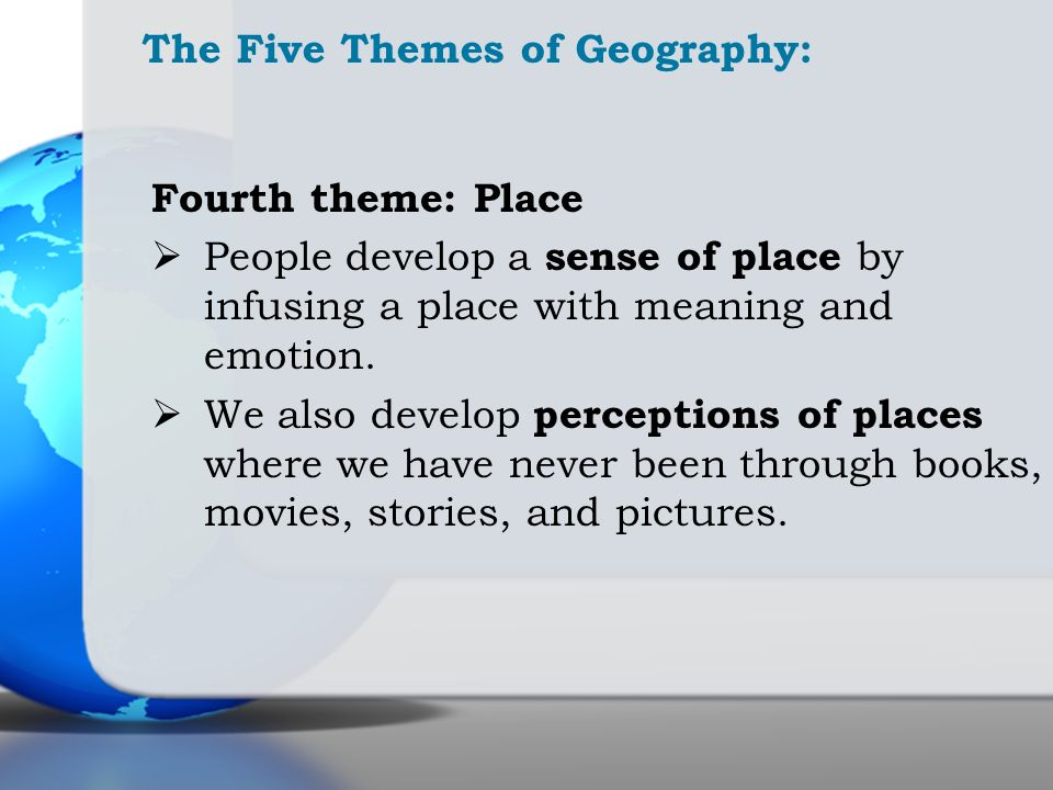 The Five Themes of Geography: Fourth theme: Place People develop a sense of place by infusing a place with meaning and emotion. We also develop percep