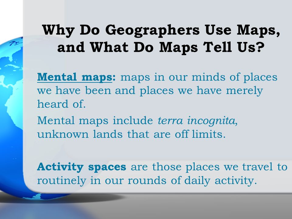 Mental maps: maps in our minds of places we have been and places we have merely heard of. Mental maps include terra incognita, unknown lands that are
