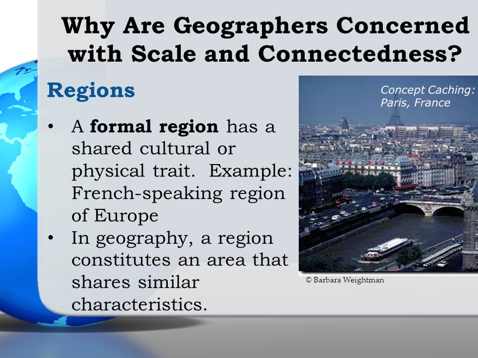Regions A formal region has a shared cultural or physical trait. Example: French-speaking region of Europe In geography, a region constitutes an area