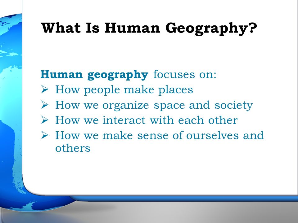 Human geography focuses on: How people make places How we organize space and society How we interact with each other How we make sense of ourselves an