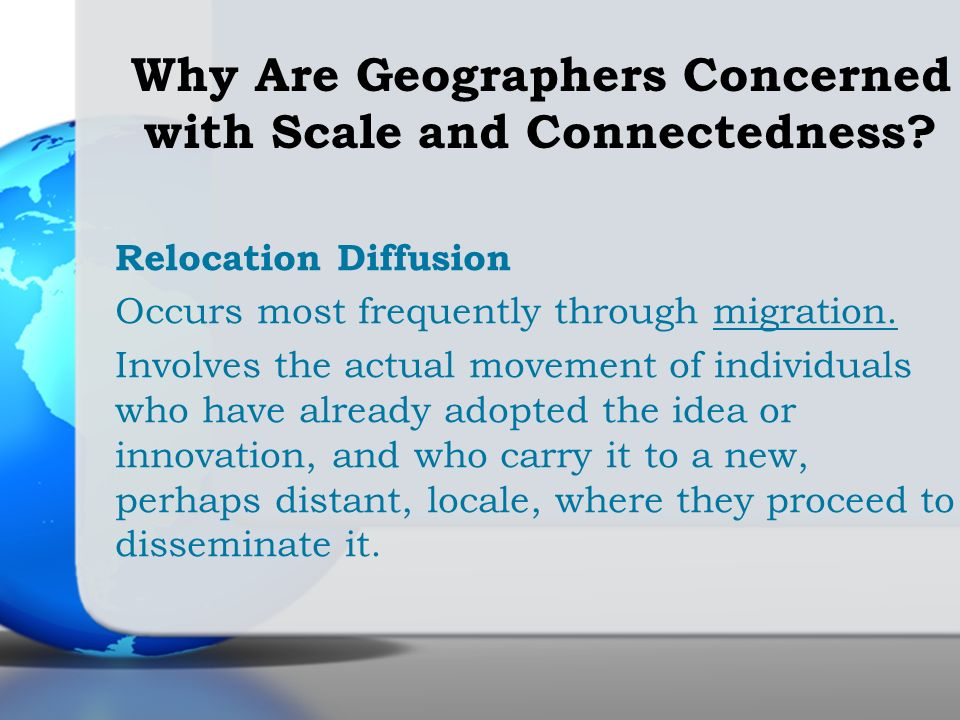 Relocation Diffusion Occurs most frequently through migration. Involves the actual movement of individuals who have already adopted the idea or innova
