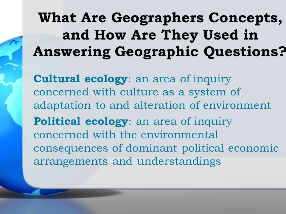 Cultural ecology : an area of inquiry concerned with culture as a system of adaptation to and alteration of environment Political ecology : an area of