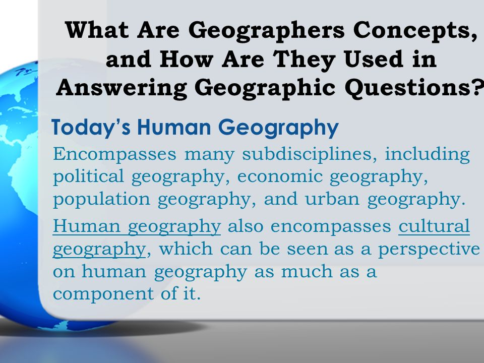 Todays Human Geography Encompasses many subdisciplines, including political geography, economic geography, population geography, and urban geography.