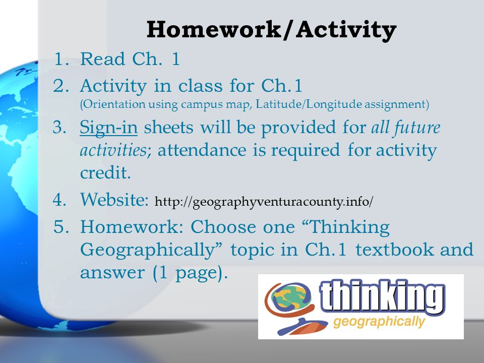 Homework/Activity 1.Read Ch. 1 2.Activity in class for Ch.1 ( Orientation using campus map, Latitude/Longitude assignment) 3.Sign-in sheets will be pr