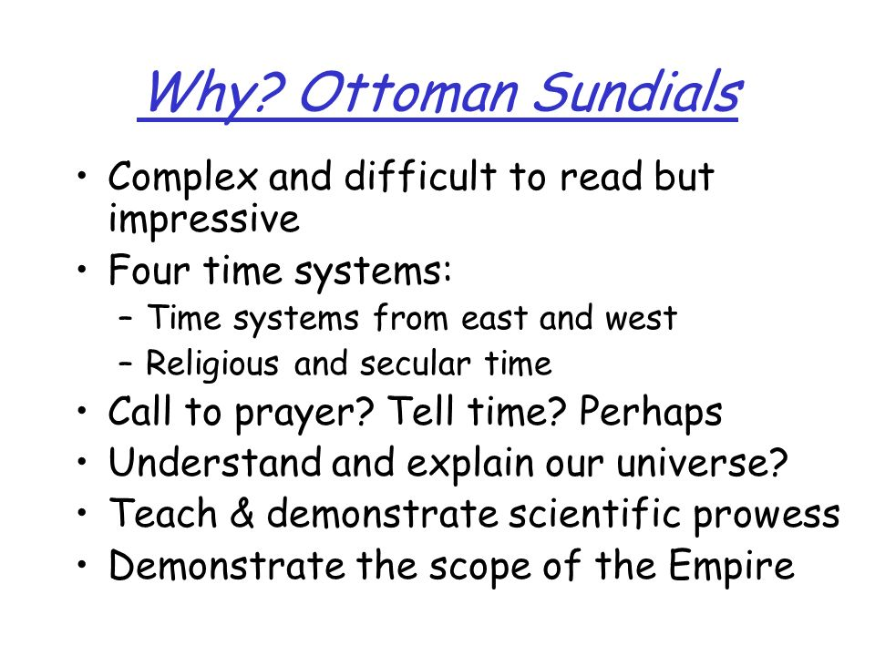Why? Ottoman Sundials Complex and difficult to read but impressive Four time systems: –Time systems from east and west –Religious and secular time Cal