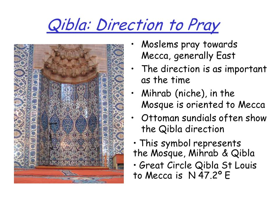 Qibla: Direction to Pray Moslems pray towards Mecca, generally East The direction is as important as the time Mihrab (niche), in the Mosque is oriente