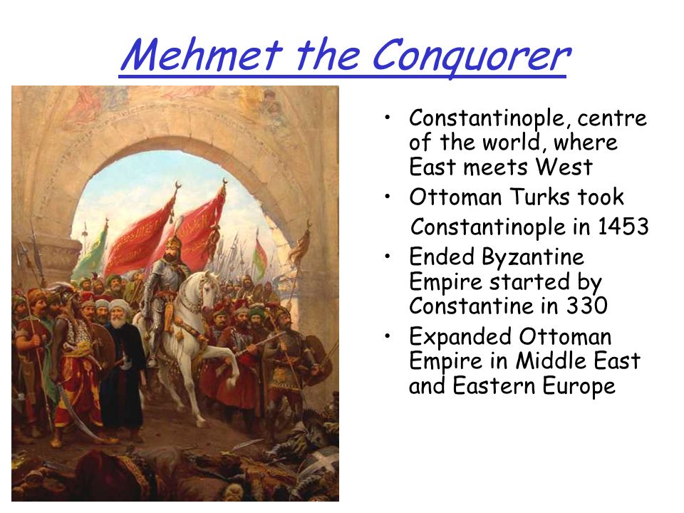 Mehmet the Conquorer Constantinople, centre of the world, where East meets West Ottoman Turks took Constantinople in 1453 Ended Byzantine Empire start