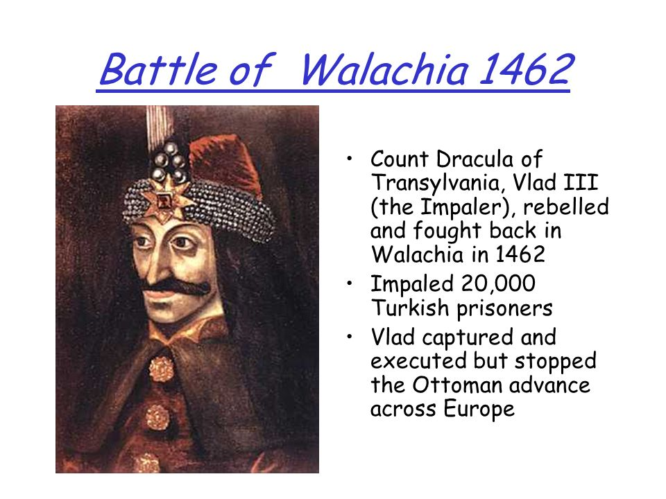 Battle of Walachia 1462 Count Dracula of Transylvania, Vlad III (the Impaler), rebelled and fought back in Walachia in 1462 Impaled 20,000 Turkish pri