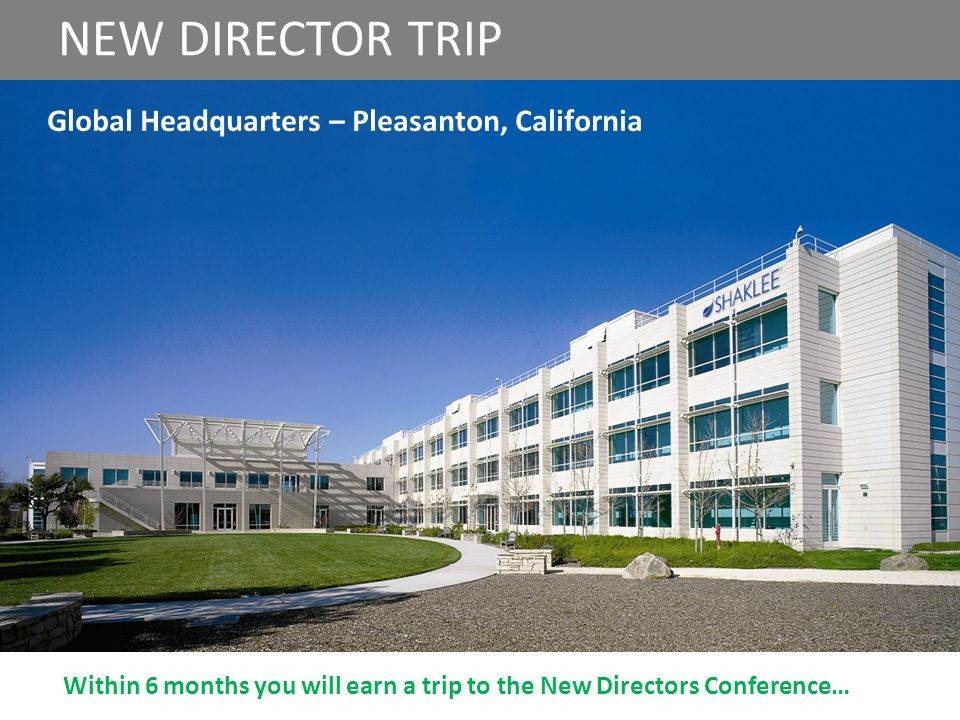 Repeat NEW NEW DIRECTOR TRIP Global Headquarters – Pleasanton, California Within 6 months you will earn a trip to the New Directors Conference…