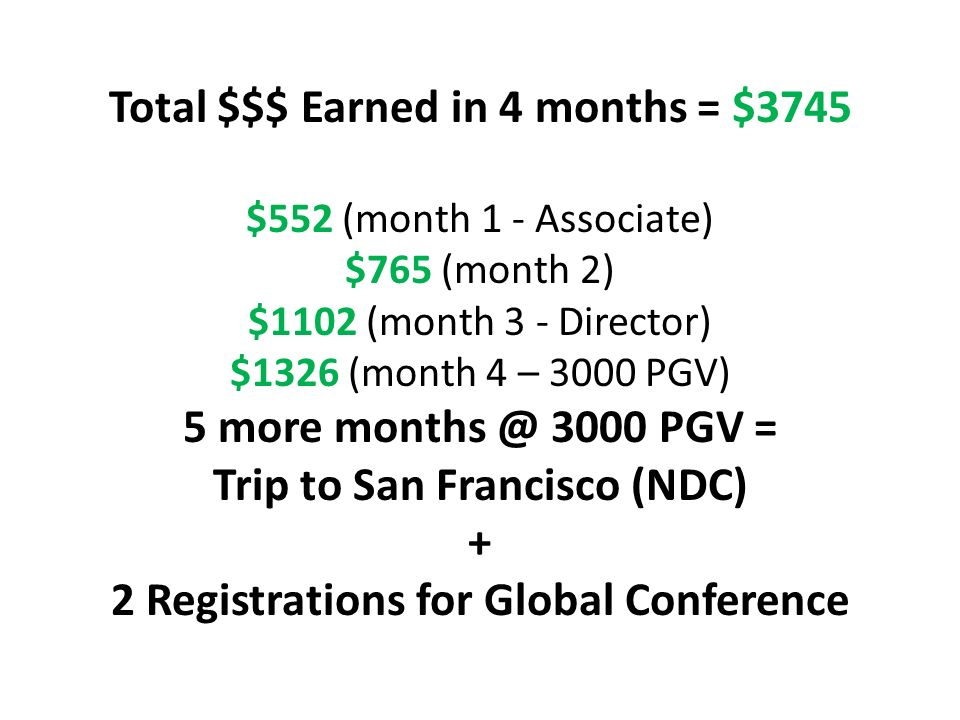 Total $$$ Earned in 4 months = $3745 $552 (month 1 - Associate) $765 (month 2) $1102 (month 3 - Director) $1326 (month 4 – 3000 PGV) 5 more months @ 3000 PGV = Trip to San Francisco (NDC) + 2 Registrations for Global Conference