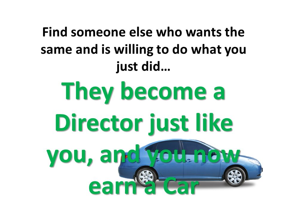 Find someone else who wants the same and is willing to do what you just did… They become a Director just like you, and you now earn a Car