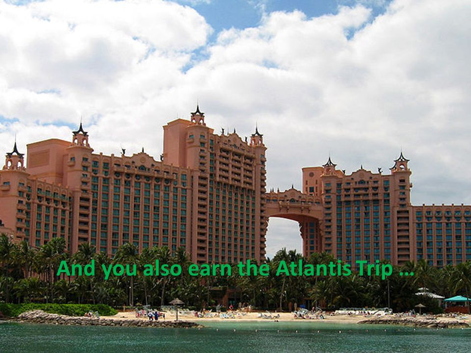 And you also earn the Atlantis Trip …