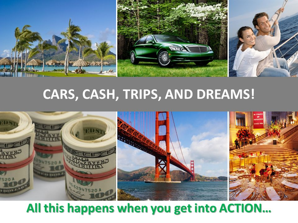 CARS, CASH, TRIPS, AND DREAMS! All this happens when you get into ACTION…