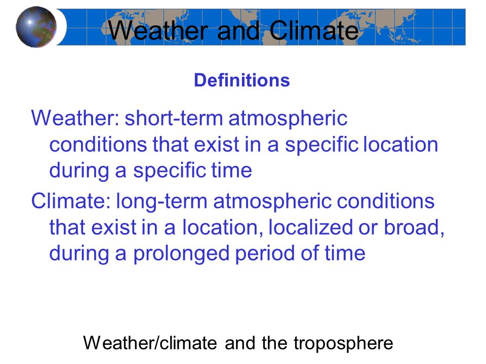 Definitions Weather: short-term atmospheric conditions that exist in a specific location during a specific time Climate: long-term atmospheric conditi
