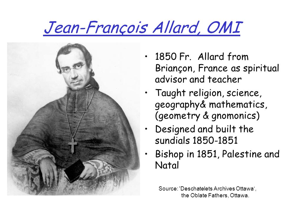 Jean-François Allard, OMI 1850 Fr. Allard from Briançon, France as spiritual advisor and teacher Taught religion, science, geography& mathematics, (ge