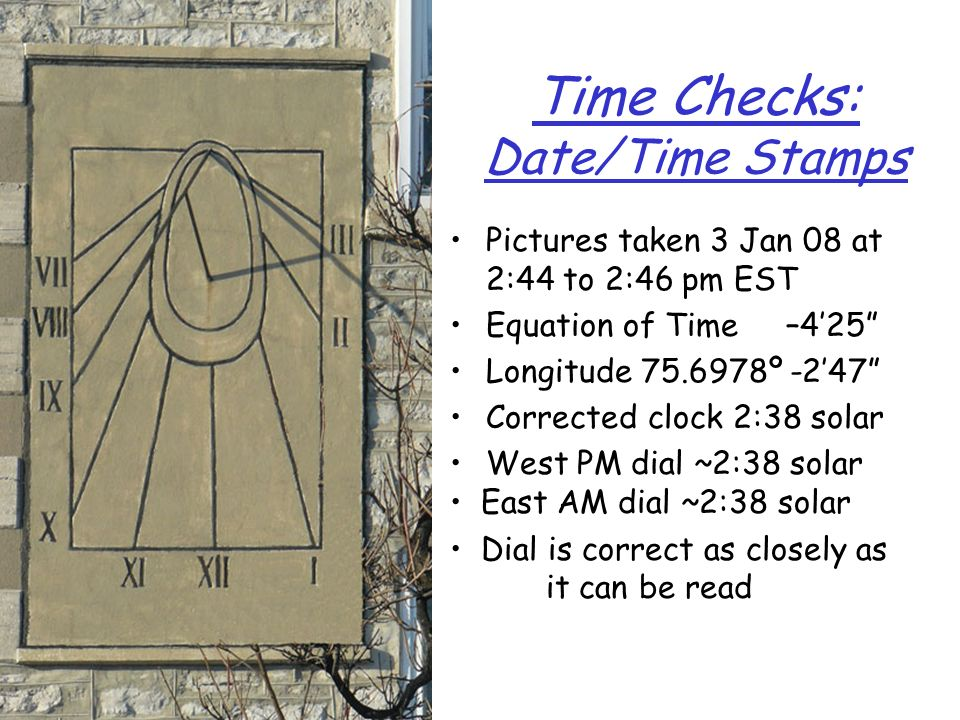 Time Checks: Date/Time Stamps Pictures taken 3 Jan 08 at 2:44 to 2:46 pm EST Equation of Time –425 Longitude 75.6978º -247 Corrected clock 2:38 solar
