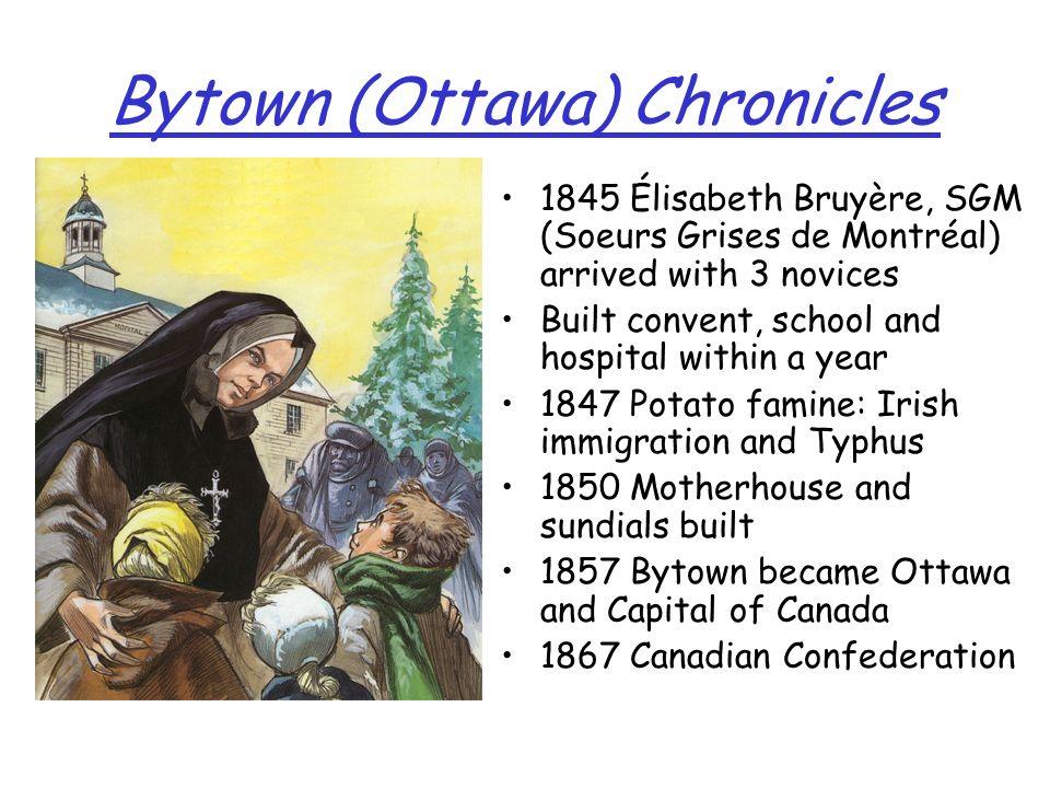 Bytown (Ottawa) Chronicles 1845 Élisabeth Bruyère, SGM (Soeurs Grises de Montréal) arrived with 3 novices Built convent, school and hospital within a