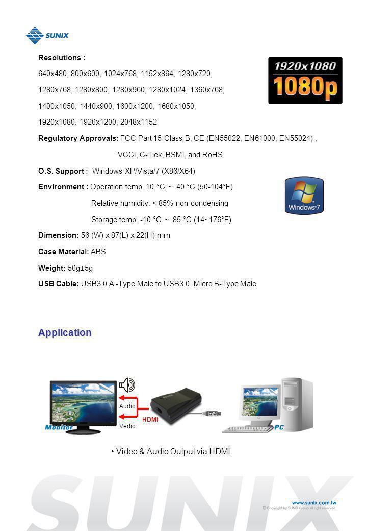Resolutions : 640x480, 800x600, 1024x768, 1152x864, 1280x720, 1280x768, 1280x800, 1280x960, 1280x1024, 1360x768, 1400x1050, 1440x900, 1600x1200, 1680x1050, 1920x1080, 1920x1200, 2048x1152 Regulatory Approvals: FCC Part 15 Class B, CE (EN55022, EN61000, EN55024), VCCI, C-Tick, BSMI, and RoHS O.S.