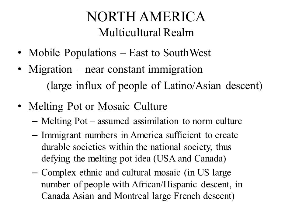 NORTH AMERICA Multicultural Realm Mobile Populations – East to SouthWest Migration – near constant immigration (large influx of people of Latino/Asian