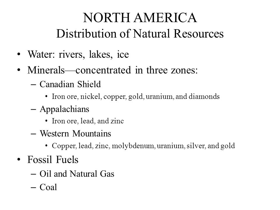 NORTH AMERICA Energy and Mineral Deposits Oil/Natural Gas Production Areas: Gulf Coast Coastal zone and offshore Midcontinent District Western Texas to eastern Kansas Alaskas North Slope Facing and extending below the Arctic Ocean Canadas Northeastern Alberta (tar sands) Coal Reserves Appalachian Mountains Beneath the Great Plains Southern Midwest Rocky Mountains