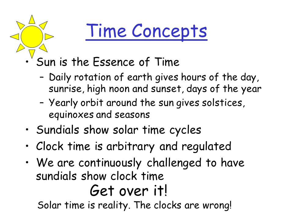 Time Concepts Sun is the Essence of Time –Daily rotation of earth gives hours of the day, sunrise, high noon and sunset, days of the year –Yearly orbi