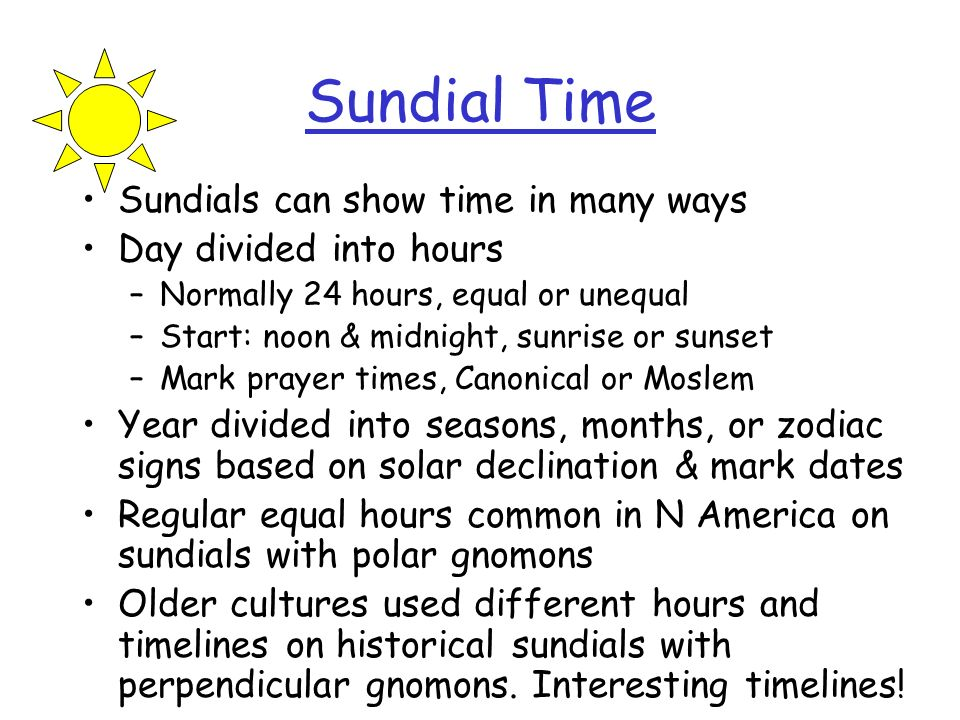 Sundial Time Sundials can show time in many ways Day divided into hours –Normally 24 hours, equal or unequal –Start: noon & midnight, sunrise or sunse