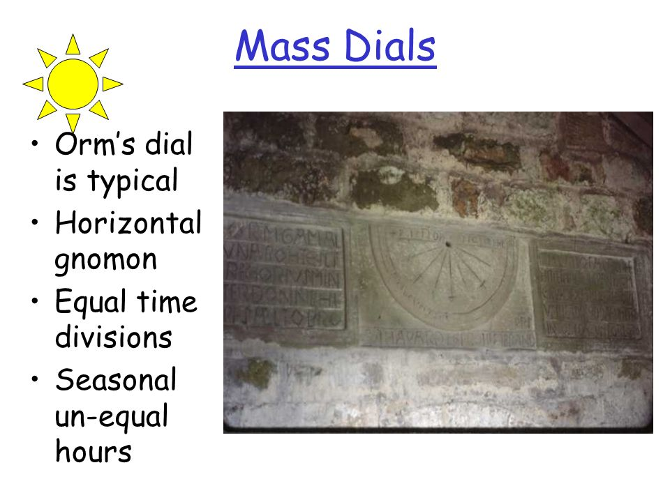 Mass Dials Orms dial is typical Horizontal gnomon Equal time divisions Seasonal un-equal hours