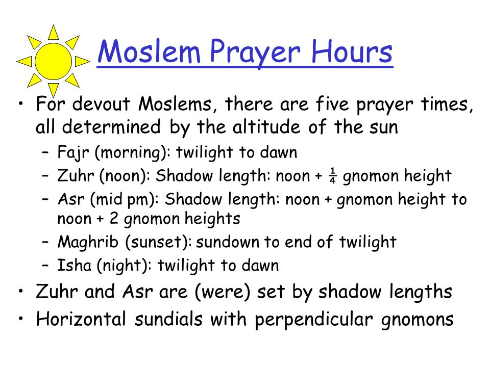Moslem Prayer Hours For devout Moslems, there are five prayer times, all determined by the altitude of the sun –Fajr (morning): twilight to dawn –Zuhr