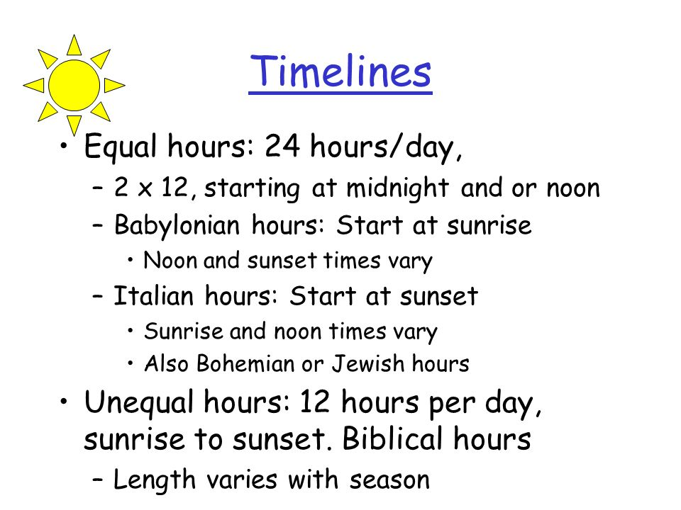 Timelines Equal hours: 24 hours/day, –2 x 12, starting at midnight and or noon –Babylonian hours: Start at sunrise Noon and sunset times vary –Italian