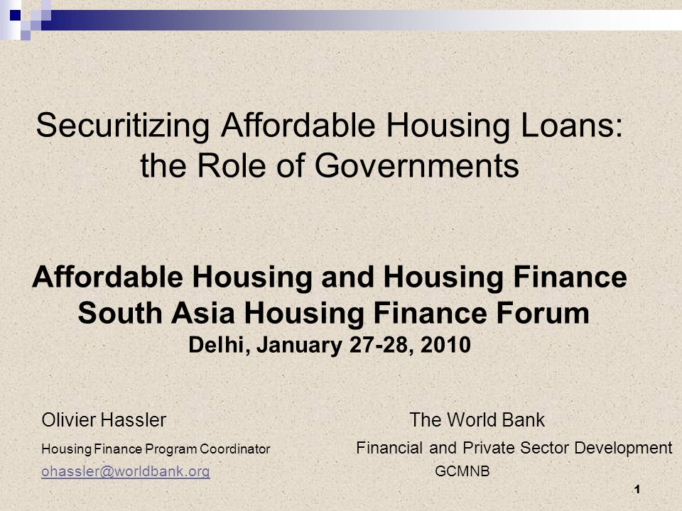 Securitizing Affordable Housing Loans: the Role of Governments Affordable Housing and Housing Finance South Asia Housing Finance Forum Delhi, January 27-28, 2010 Olivier Hassler The World Bank Housing Finance Program Coordinator Financial and Private Sector Development GCMNB 1