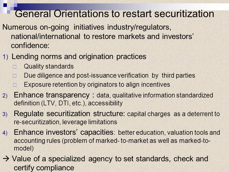 General Orientations to restart securitization Numerous on-going initiatives industry/regulators, national/international to restore markets and investors confidence: 1) Lending norms and origination practices Quality standards Due diligence and post-issuance verification by third parties Exposure retention by originators to align incentives 2) Enhance transparency : data, qualitative information standardized definition (LTV, DTI, etc.), accessibility 3) Regulate securitization structure: capital charges as a deterrent to re-securitization, leverage limitations 4) Enhance investors capacities : better education, valuation tools and accounting rules (problem of marked- to-market as well as marked-to- model) Value of a specialized agency to set standards, check and certify compliance
