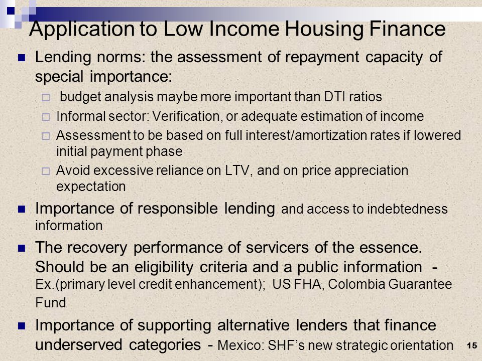 Application to Low Income Housing Finance Lending norms: the assessment of repayment capacity of special importance: budget analysis maybe more important than DTI ratios Informal sector: Verification, or adequate estimation of income Assessment to be based on full interest/amortization rates if lowered initial payment phase Avoid excessive reliance on LTV, and on price appreciation expectation Importance of responsible lending and access to indebtedness information The recovery performance of servicers of the essence.
