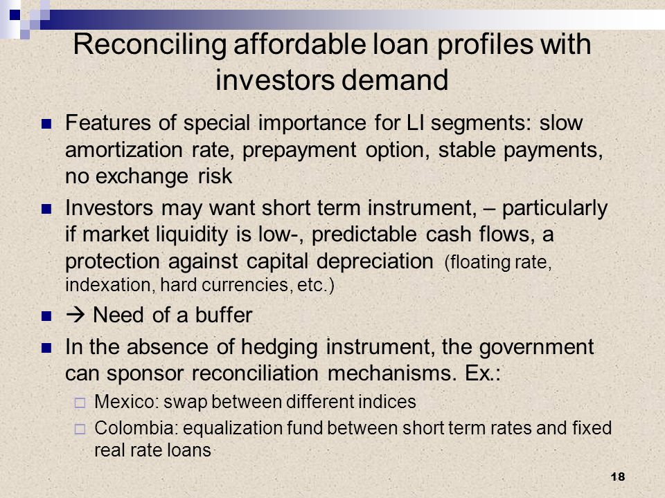 Reconciling affordable loan profiles with investors demand Features of special importance for LI segments: slow amortization rate, prepayment option, stable payments, no exchange risk Investors may want short term instrument, – particularly if market liquidity is low-, predictable cash flows, a protection against capital depreciation (floating rate, indexation, hard currencies, etc.) Need of a buffer In the absence of hedging instrument, the government can sponsor reconciliation mechanisms.