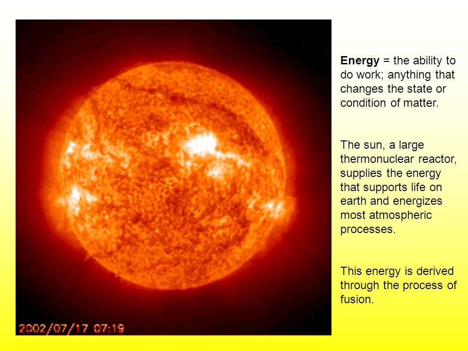 Energy = the ability to do work; anything that changes the state or condition of matter. The sun, a large thermonuclear reactor, supplies the energy t