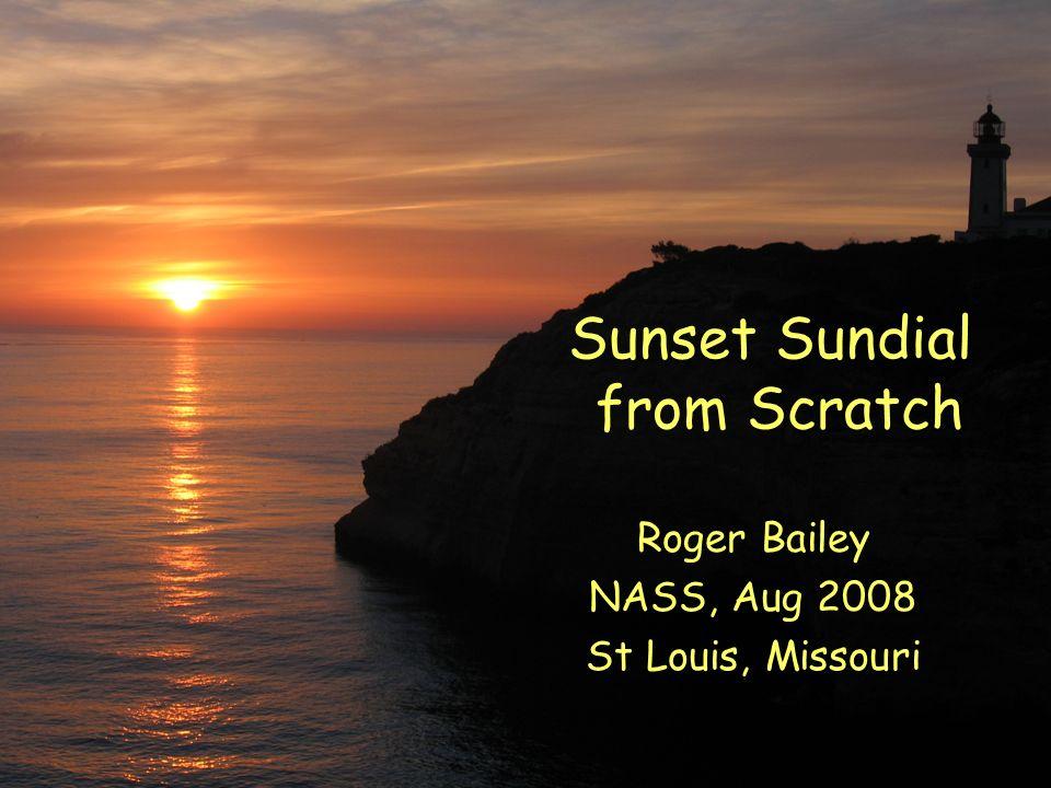 Sunset Sundial from Scratch Roger Bailey NASS, Aug 2008 St Louis, Missouri