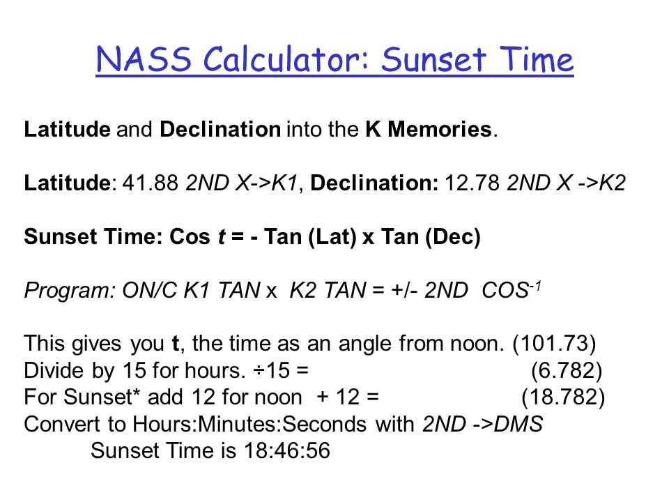 NASS Calculator: Sunset Time Latitude and Declination into the K Memories. Latitude: 41.88 2ND X->K1, Declination: 12.78 2ND X ->K2 Sunset Time: Cos t