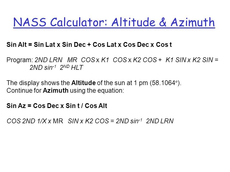 NASS Calculator: Altitude & Azimuth Sin Alt = Sin Lat x Sin Dec + Cos Lat x Cos Dec x Cos t Program: 2ND LRN MR COS x K1 COS x K2 COS + K1 SIN x K2 SI