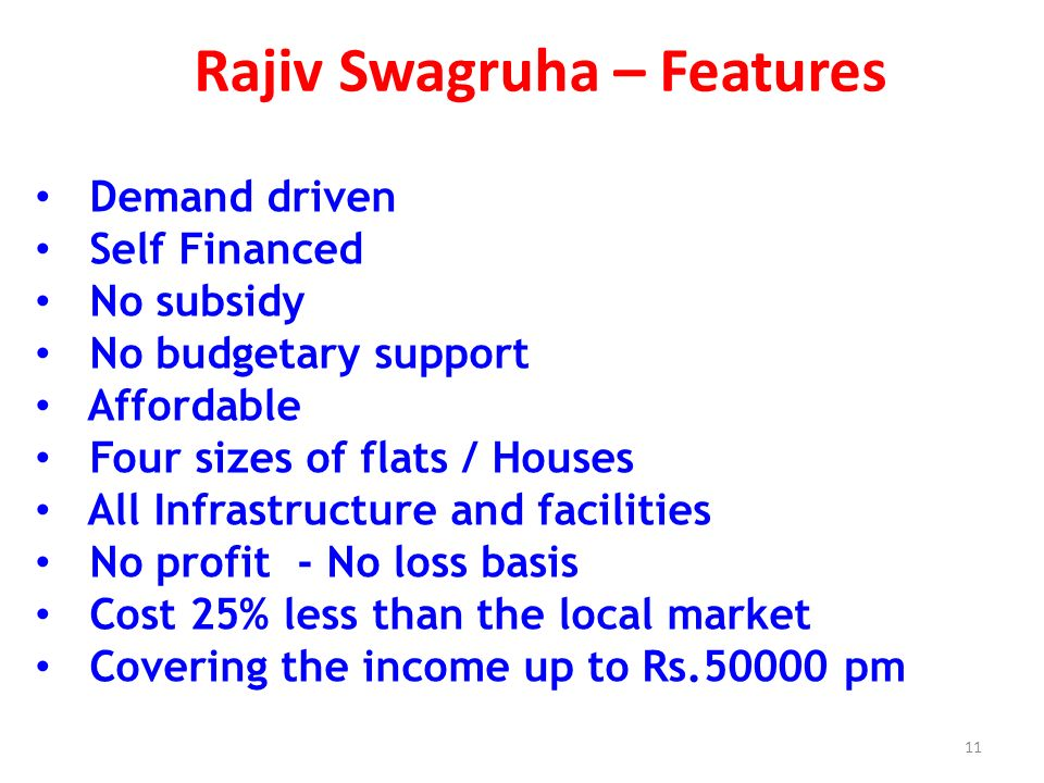 Rajiv Swagruha – Features Demand driven Self Financed No subsidy No budgetary support Affordable Four sizes of flats / Houses All Infrastructure and facilities No profit - No loss basis Cost 25% less than the local market Covering the income up to Rs pm 11