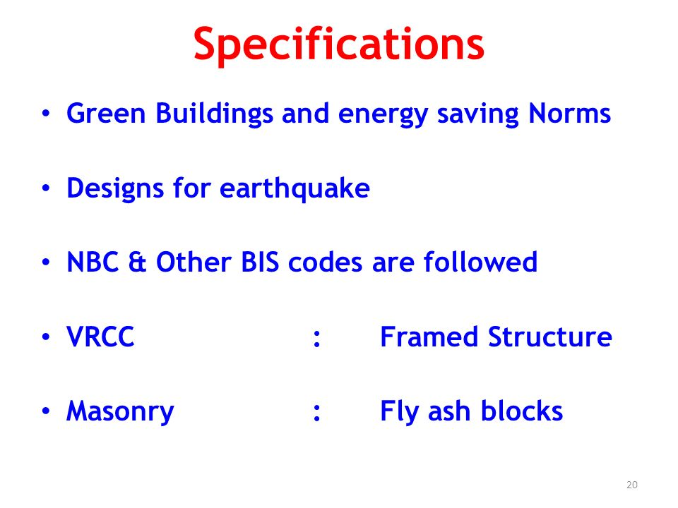 20 Specifications Green Buildings and energy saving Norms Designs for earthquake NBC & Other BIS codes are followed VRCC :Framed Structure Masonry :Fly ash blocks