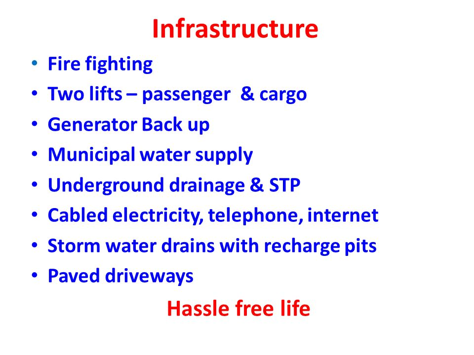 Infrastructure Fire fighting Two lifts – passenger & cargo Generator Back up Municipal water supply Underground drainage & STP Cabled electricity, telephone, internet Storm water drains with recharge pits Paved driveways Hassle free life