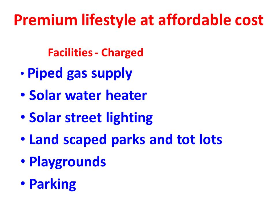 Premium lifestyle at affordable cost Facilities - Charged Piped gas supply Solar water heater Solar street lighting Land scaped parks and tot lots Playgrounds Parking