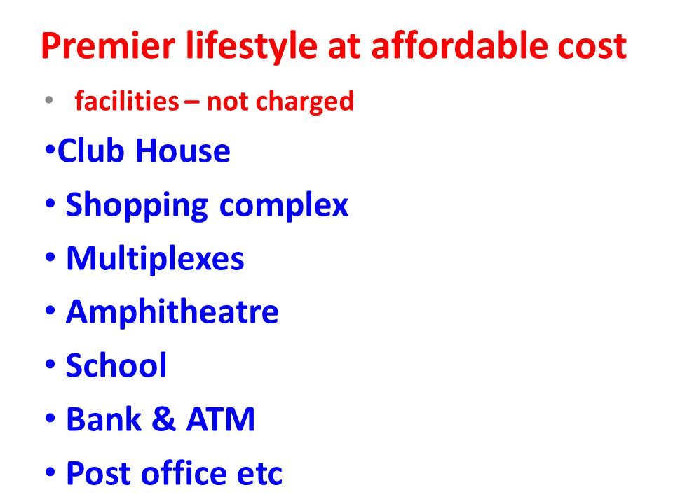Premier lifestyle at affordable cost facilities – not charged Club House Shopping complex Multiplexes Amphitheatre School Bank & ATM Post office etc